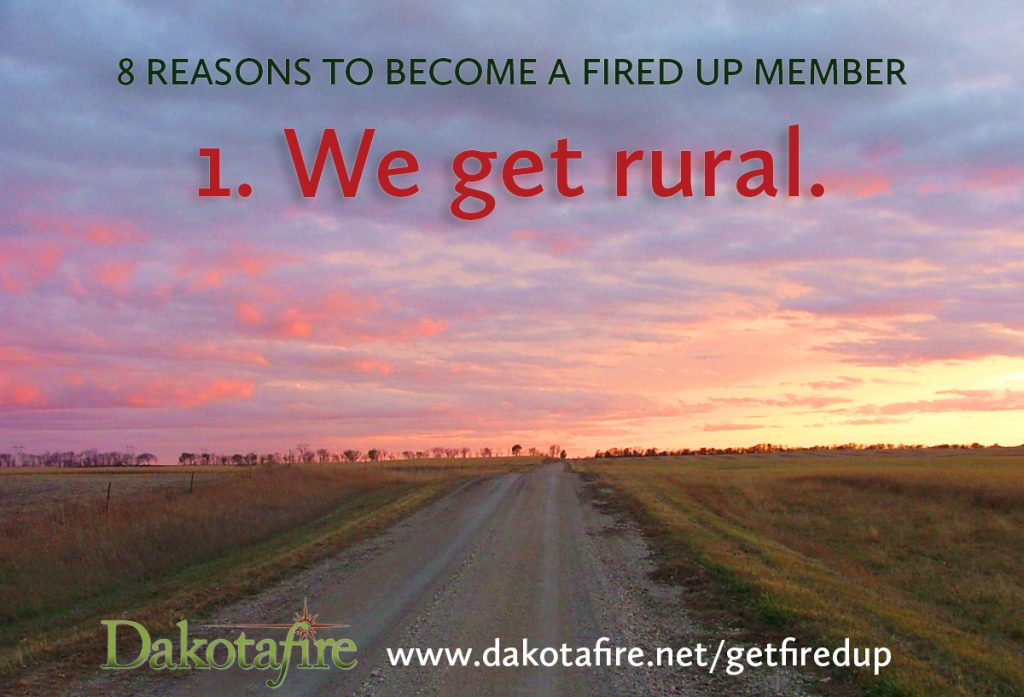1. We get rural. In a world that's getting more citified every day, we at Dakotafire understand the appeal of rural places: Peacefulness. Connection to the land. Close-knit communities. Safety. We believe keeping rural communities strong and vibrant is good not only for the places we call home, but for the nation as a whole—because tending to rural is tending to the roots of the nation. We give a voice to those who aren't content to see rural places wither away.