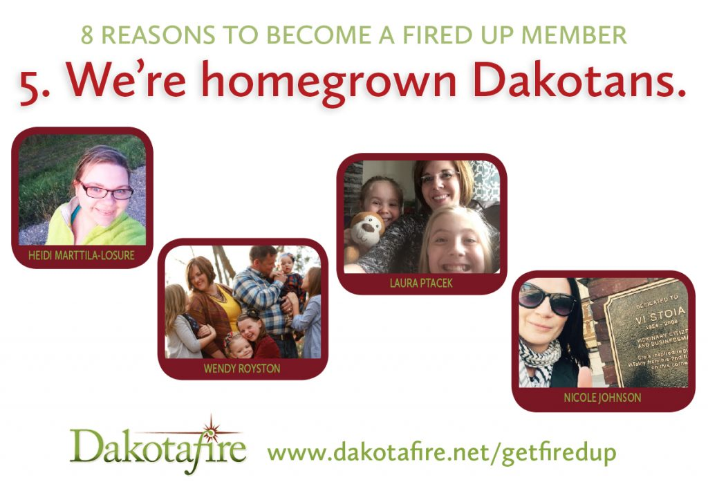 5. We are homegrown Dakotans. Dakotafire, at the moment, is owned and staffed entirely by women. Most of us are moms; all of us are working from our homes, occasionally as family life swirls around us. There's no big corporation anywhere directing what we do, or distributing profits to distant shareholders. We're just a group of grown-up Dakota kids, following a dream to use our skills to make the place where we live better.