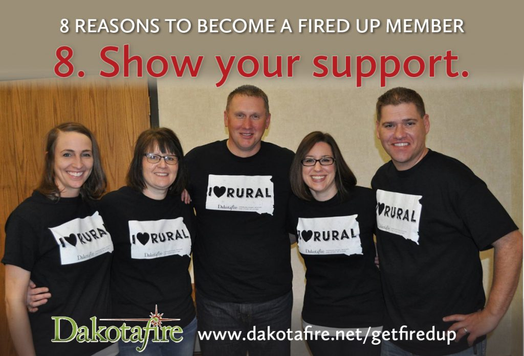 8 - Membership is a way to show your support. If you appreciate what Dakotafire has done to spark conversations or possibility thinking in your community, becoming a Fired Up member is a way to say that you want our work to continue—and that you also believe in a bright future for rural places.